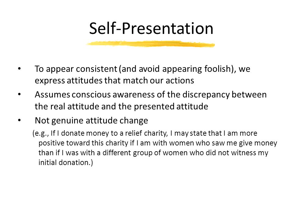 Self-Presentation To appear consistent (and avoid appearing foolish), we express attitudes that match our actions Assumes conscious awareness of the d