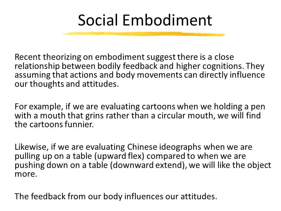 Social Embodiment Recent theorizing on embodiment suggest there is a close relationship between bodily feedback and higher cognitions. They assuming t