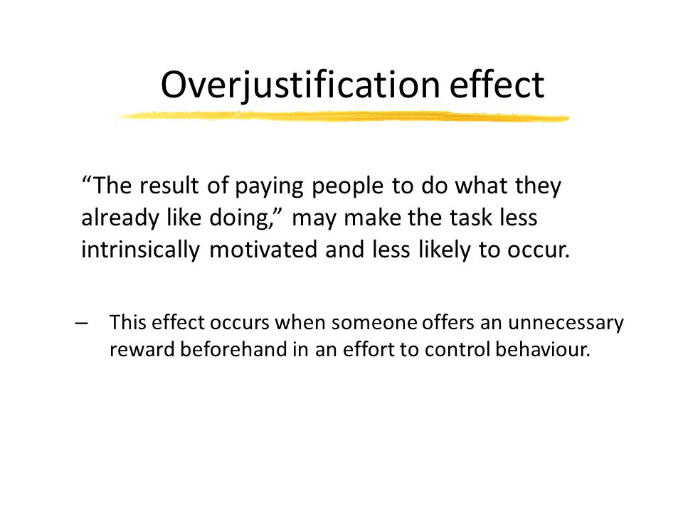 """Overjustification effect """"The result of paying people to do what they already like doing,"""" may make the task less intrinsically motivated and less lik"""