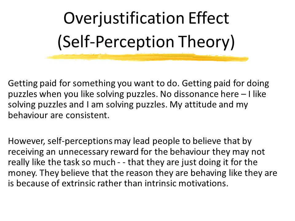 Overjustification Effect (Self-Perception Theory) Getting paid for something you want to do. Getting paid for doing puzzles when you like solving puzz
