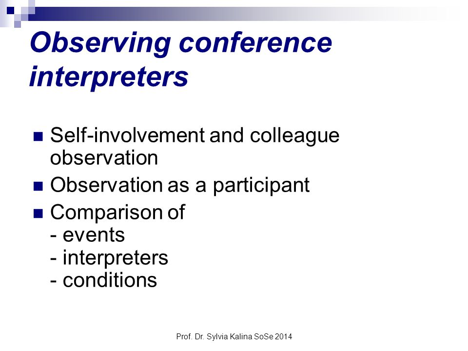 Prof. Dr. Sylvia Kalina SoSe 2014 Observing conference interpreters Self-involvement and colleague observation Observation as a participant Comparison