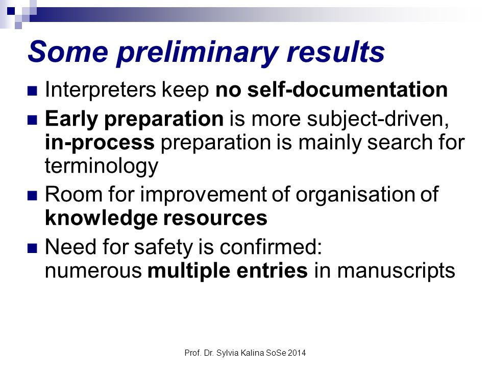 Prof. Dr. Sylvia Kalina SoSe 2014 Some preliminary results Interpreters keep no self-documentation Early preparation is more subject-driven, in-proces