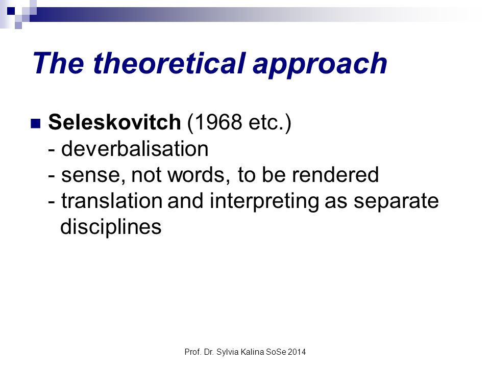 Prof. Dr. Sylvia Kalina SoSe 2014 The theoretical approach Seleskovitch (1968 etc.) - deverbalisation - sense, not words, to be rendered - translation
