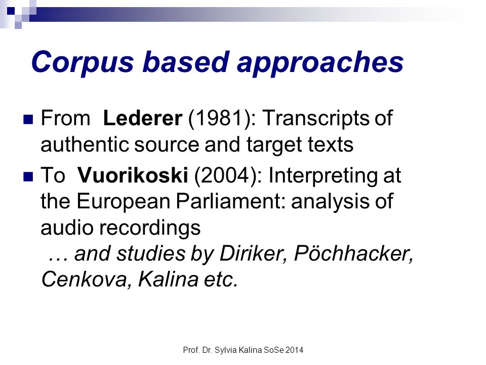 Prof. Dr. Sylvia Kalina SoSe 2014 Corpus based approaches From Lederer (1981): Transcripts of authentic source and target texts To Vuorikoski (2004):