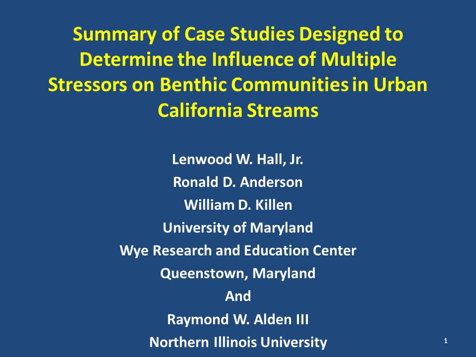 Summary of Case Studies Designed to Determine the Influence of Multiple Stressors on Benthic Communities in Urban California Streams Lenwood W. Hall,