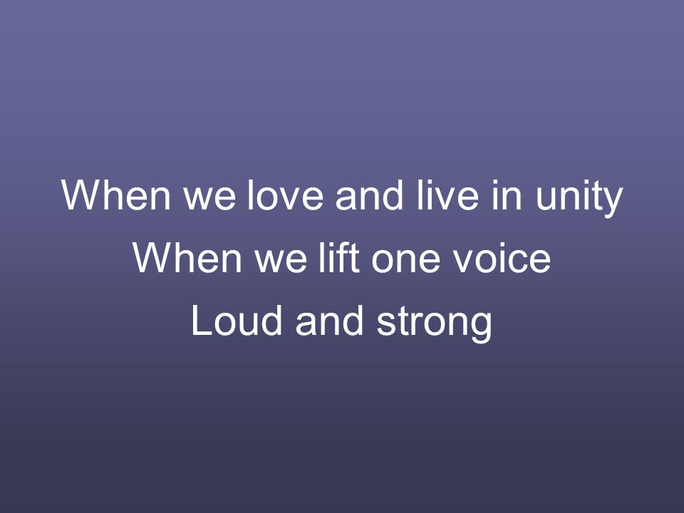 When we love and live in unity When we lift one voice Loud and strong