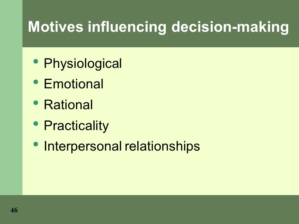 Motives influencing decision-making Physiological Emotional Rational Practicality Interpersonal relationships 46