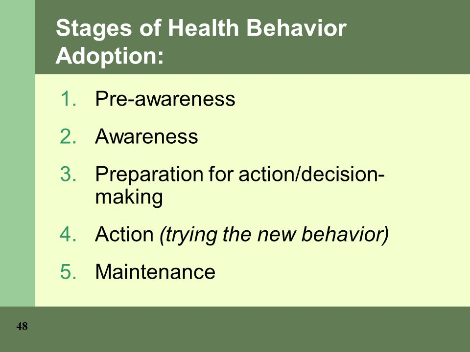 Stages of Health Behavior Adoption: 1.Pre-awareness 2.Awareness 3.Preparation for action/decision- making 4.Action (trying the new behavior) 5.Maintenance 48