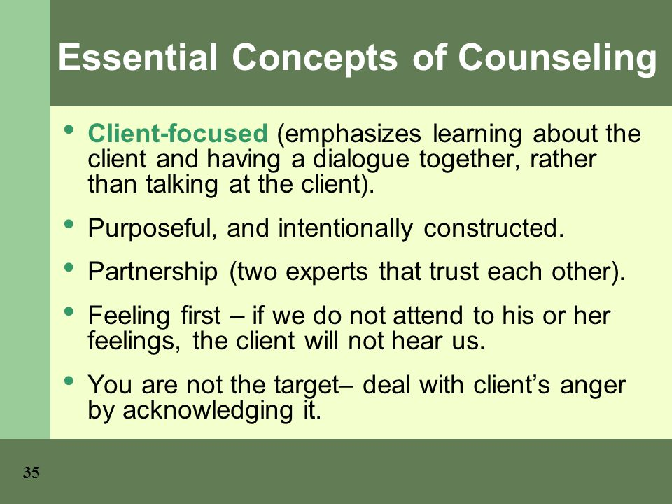 35 Essential Concepts of Counseling Client-focused (emphasizes learning about the client and having a dialogue together, rather than talking at the client).