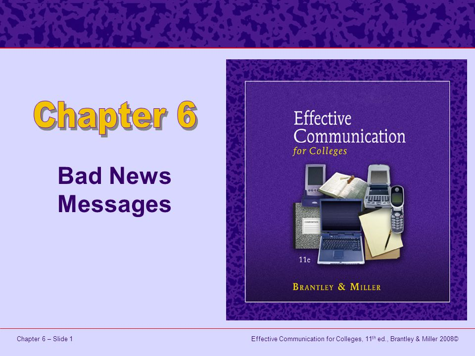 Effective Communication for Colleges, 11 th ed., Brantley & Miller 2008©Chapter 6 – Slide 2 Learning Objectives Analyze bad news messages to verify that they reflect the six Cs of effective messages, acceptable message formats, and the bad news strategy.