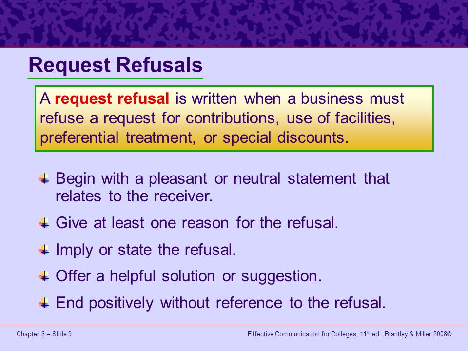 Effective Communication for Colleges, 11 th ed., Brantley & Miller 2008©Chapter 6 – Slide 10 Inform the person who made the request why you cannot provide a positive response.