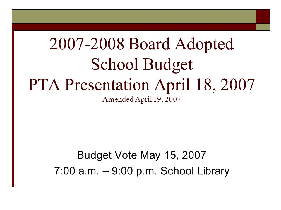 2007-2008 Board Adopted School Budget PTA Presentation April 18, 2007 Amended April 19, 2007 Budget Vote May 15, 2007 7:00 a.m.