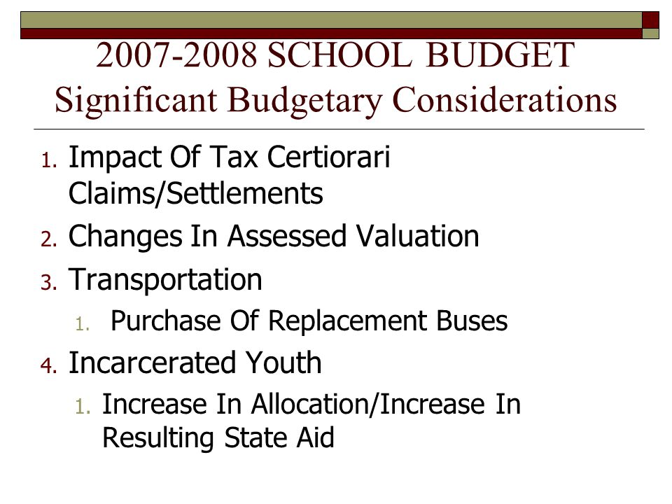 2007-2008 SCHOOL BUDGET Significant Budgetary Considerations 1. Impact Of Tax Certiorari Claims/Settlements 2. Changes In Assessed Valuation 3. Transp