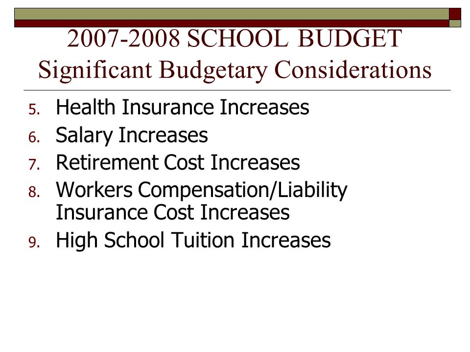 2007-2008 SCHOOL BUDGET Significant Budgetary Considerations 5. Health Insurance Increases 6. Salary Increases 7. Retirement Cost Increases 8. Workers