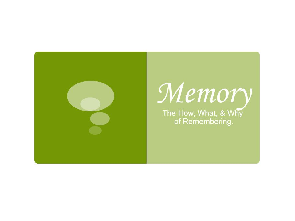Memory The How, What, & Why of Remembering.