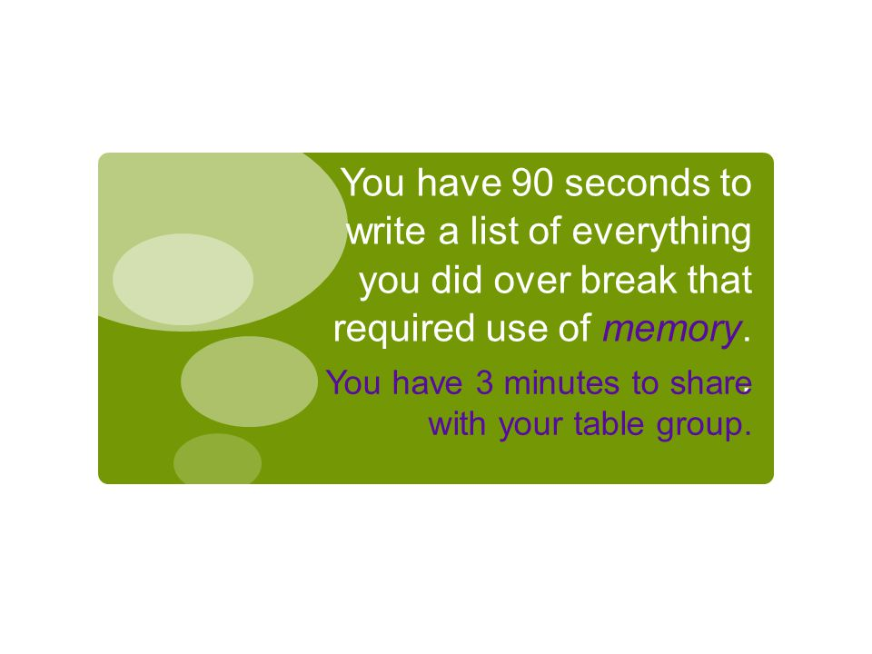 You have 90 seconds to write a list of everything you did over break that required use of memory..
