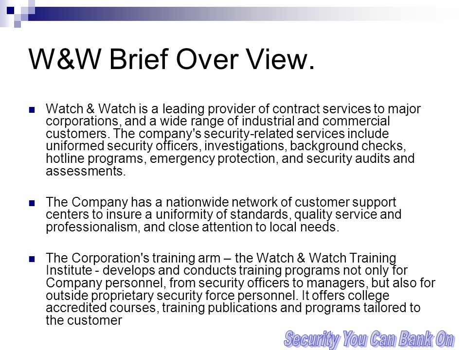 W&W Brief Over View. Watch & Watch is a leading provider of contract services to major corporations, and a wide range of industrial and commercial cus