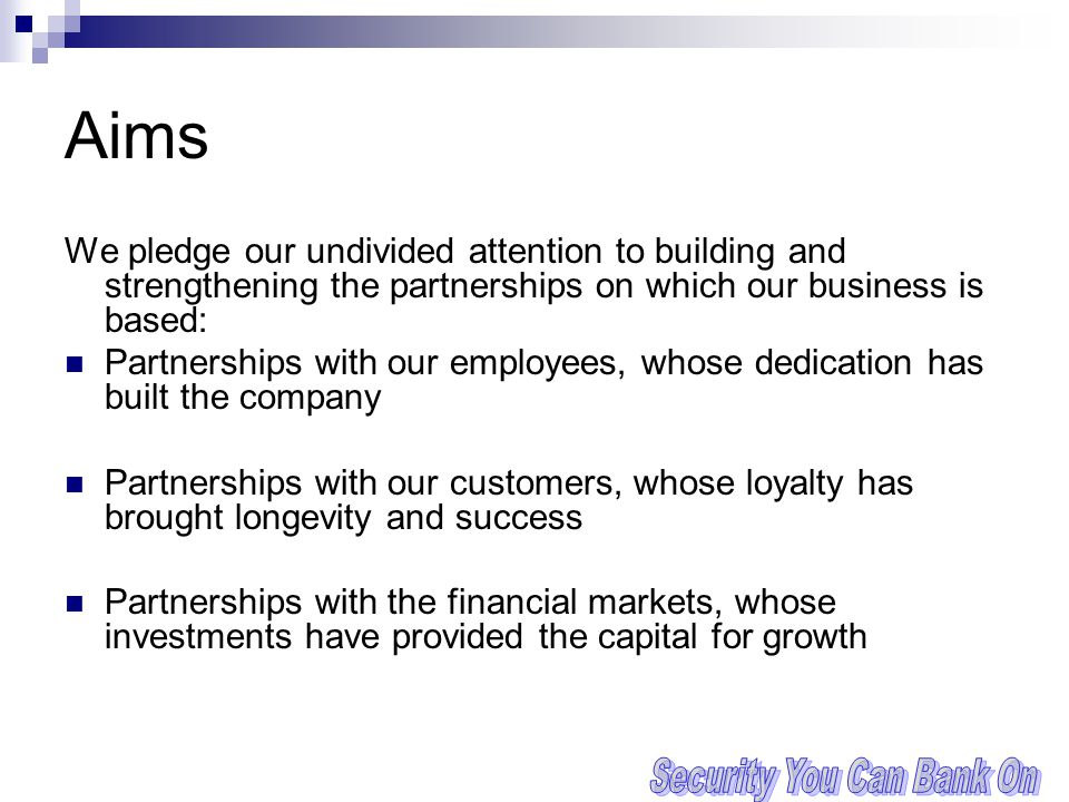Aims We pledge our undivided attention to building and strengthening the partnerships on which our business is based: Partnerships with our employees, whose dedication has built the company Partnerships with our customers, whose loyalty has brought longevity and success Partnerships with the financial markets, whose investments have provided the capital for growth