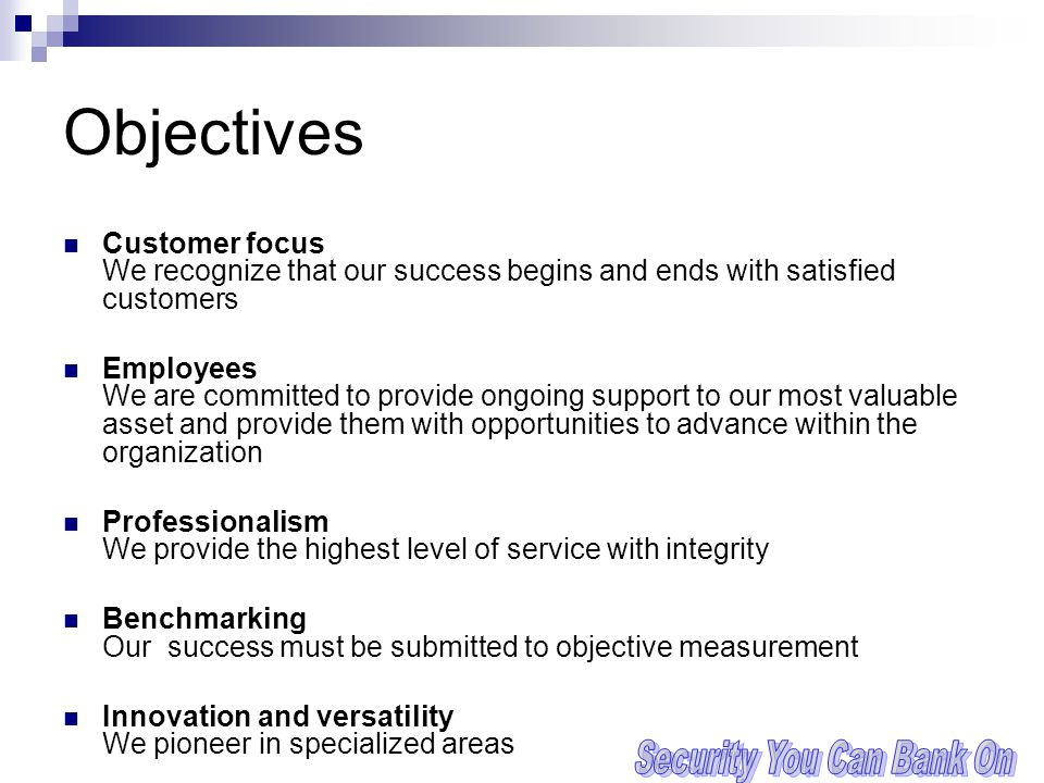 Objectives Customer focus We recognize that our success begins and ends with satisfied customers Employees We are committed to provide ongoing support to our most valuable asset and provide them with opportunities to advance within the organization Professionalism We provide the highest level of service with integrity Benchmarking Our success must be submitted to objective measurement Innovation and versatility We pioneer in specialized areas