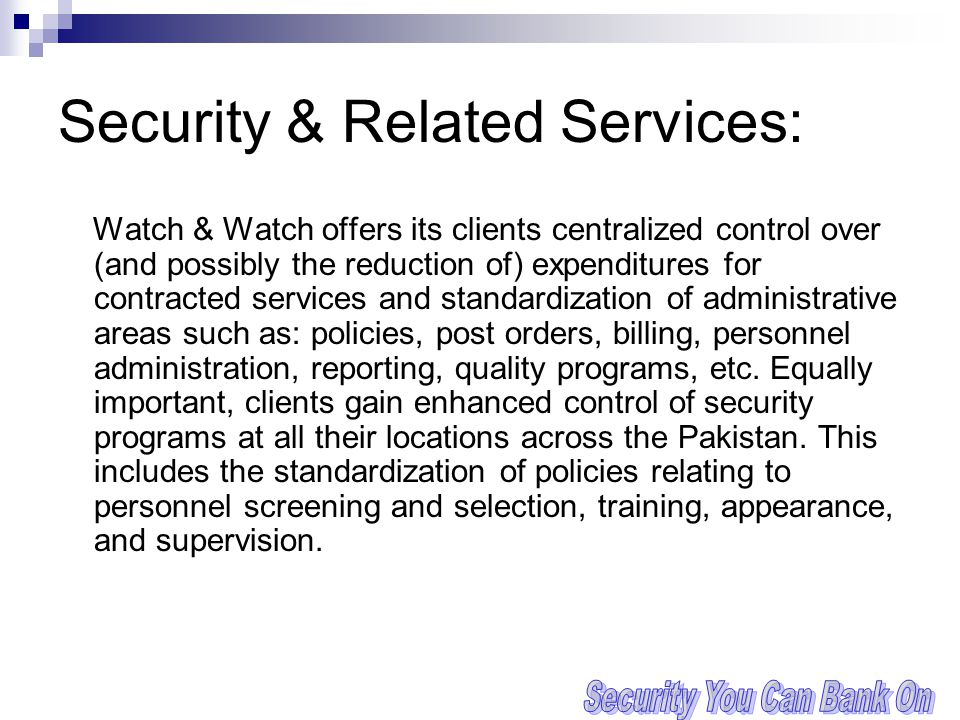 Security & Related Services: Watch & Watch offers its clients centralized control over (and possibly the reduction of) expenditures for contracted services and standardization of administrative areas such as: policies, post orders, billing, personnel administration, reporting, quality programs, etc.