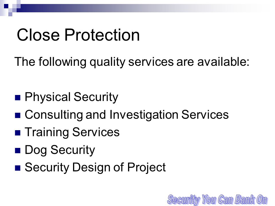 Close Protection The following quality services are available: Physical Security Consulting and Investigation Services Training Services Dog Security Security Design of Project