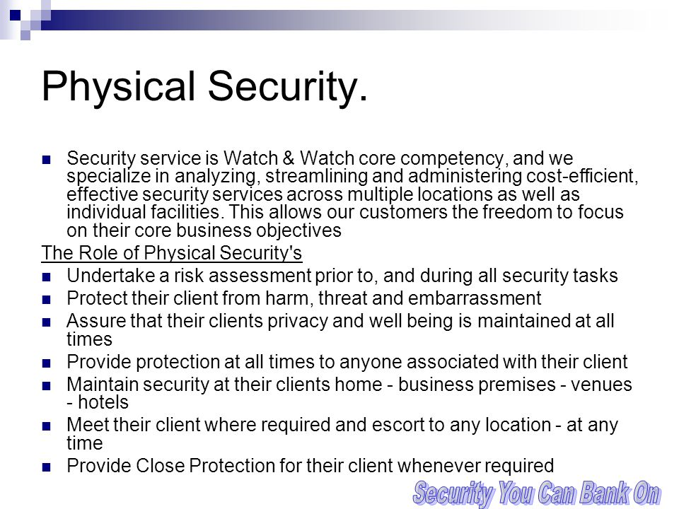 Physical Security. Security service is Watch & Watch core competency, and we specialize in analyzing, streamlining and administering cost-efficient, e