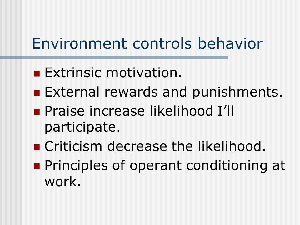 Environment controls behavior Extrinsic motivation.