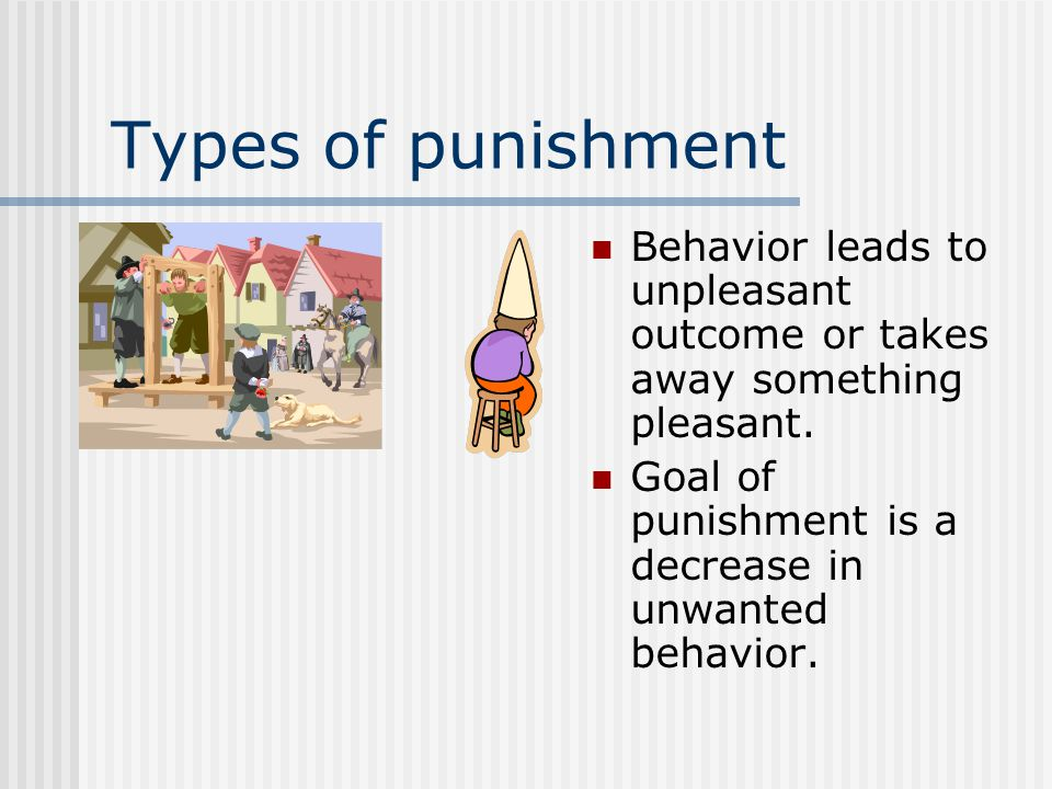 Types of punishment Behavior leads to unpleasant outcome or takes away something pleasant.