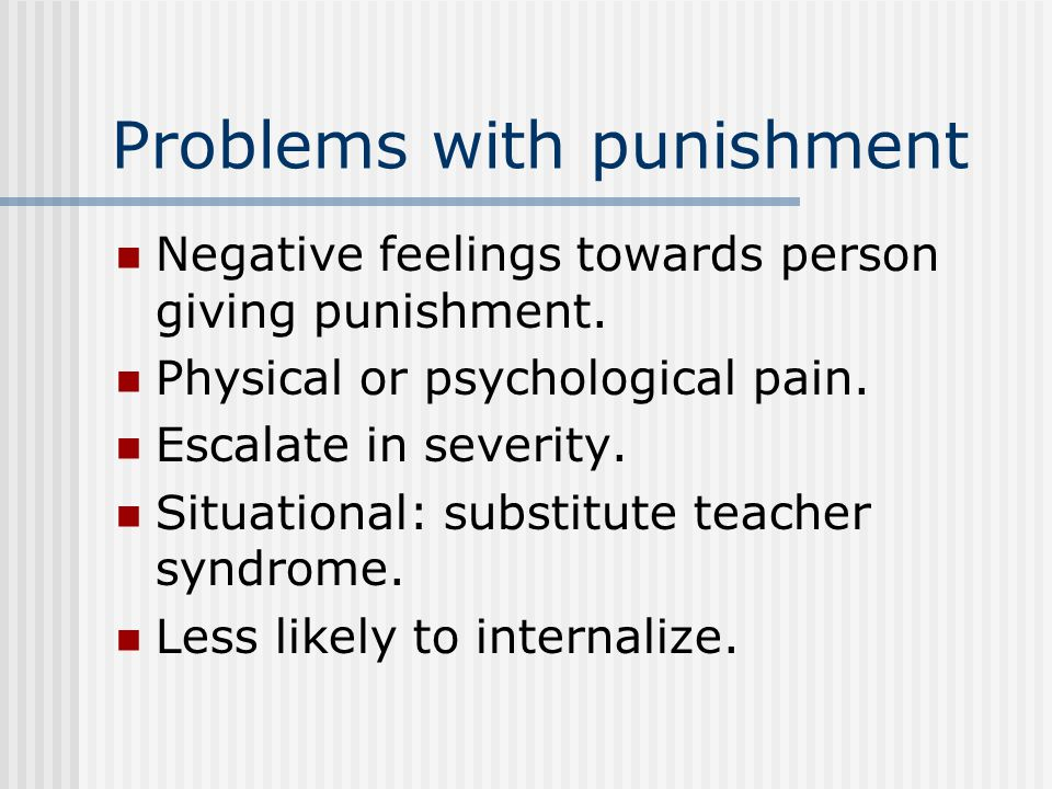 Problems with punishment Negative feelings towards person giving punishment.