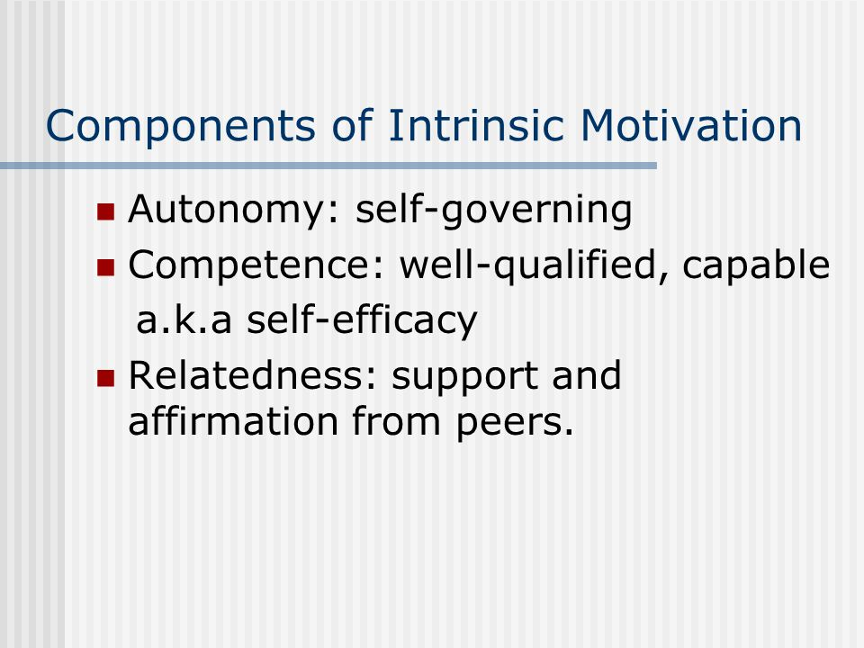 Components of Intrinsic Motivation Autonomy: self-governing Competence: well-qualified, capable a.k.a self-efficacy Relatedness: support and affirmation from peers.