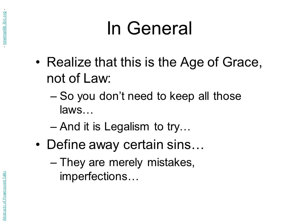 In General Realize that this is the Age of Grace, not of Law: –So you don't need to keep all those laws… –And it is Legalism to try… Define away certain sins… –They are merely mistakes, imperfections… Abstracts of Powerpoint Talks - newmanlib.ibri.org -newmanlib.ibri.org