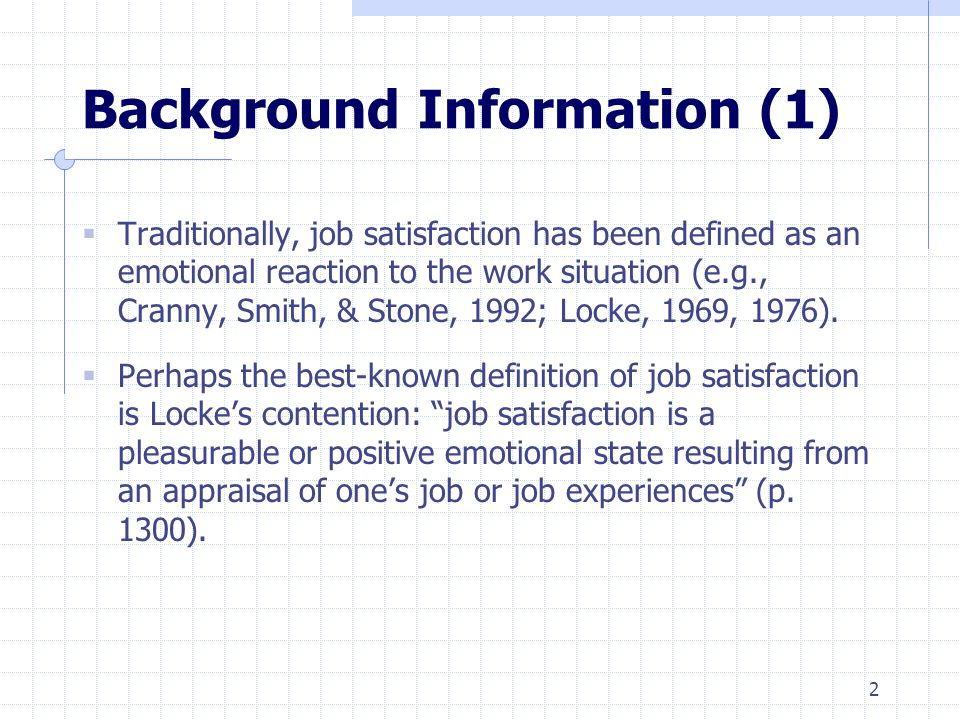 2 Background Information (1)  Traditionally, job satisfaction has been defined as an emotional reaction to the work situation (e.g., Cranny, Smith, & Stone, 1992; Locke, 1969, 1976).