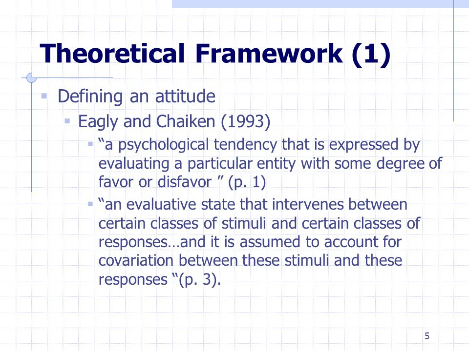 5 Theoretical Framework (1)  Defining an attitude  Eagly and Chaiken (1993)  a psychological tendency that is expressed by evaluating a particular entity with some degree of favor or disfavor (p.