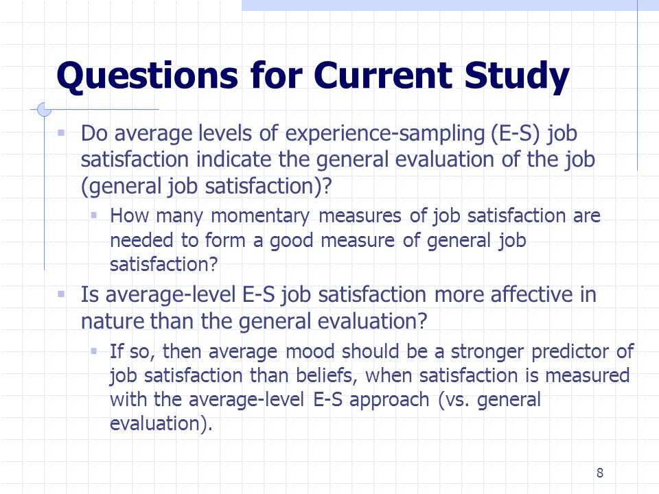 8 Questions for Current Study  Do average levels of experience-sampling (E-S) job satisfaction indicate the general evaluation of the job (general job satisfaction).