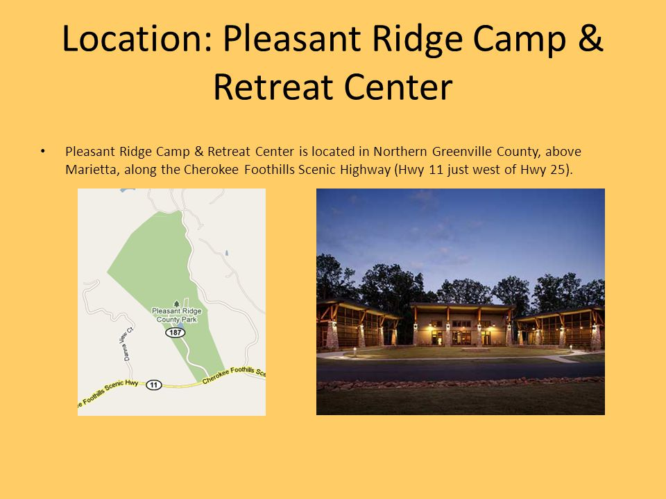 Location: Pleasant Ridge Camp & Retreat Center Pleasant Ridge Camp & Retreat Center is located in Northern Greenville County, above Marietta, along the Cherokee Foothills Scenic Highway (Hwy 11 just west of Hwy 25).