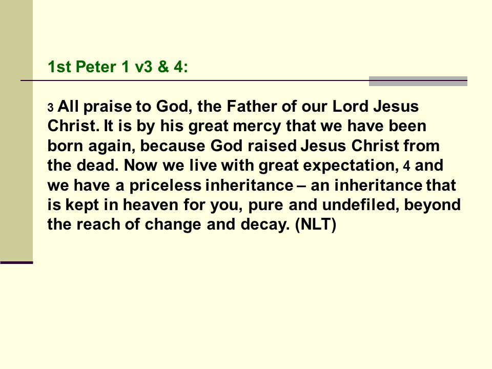 1st Peter 1 v3 & 4: 3 All praise to God, the Father of our Lord Jesus Christ.