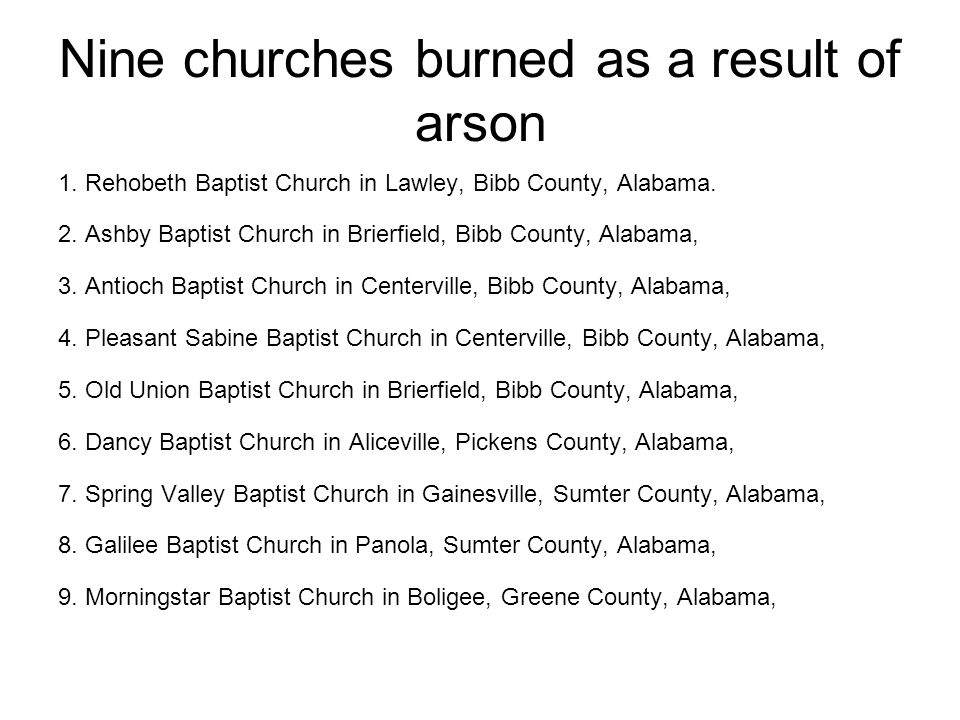Nine churches burned as a result of arson 1. Rehobeth Baptist Church in Lawley, Bibb County, Alabama. 2. Ashby Baptist Church in Brierfield, Bibb Coun