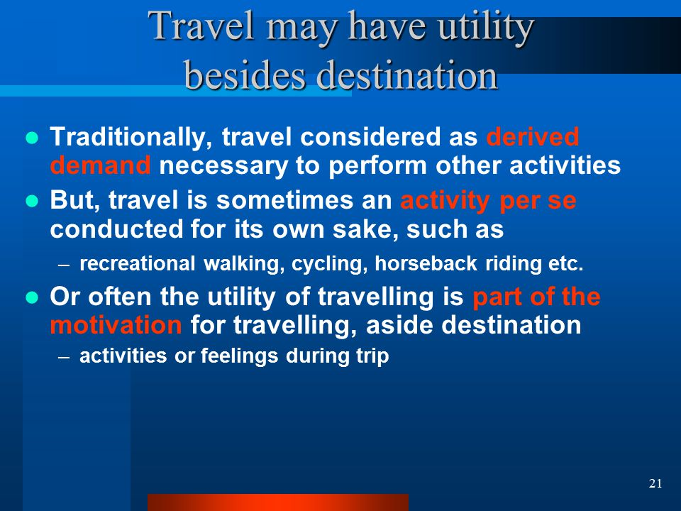 21 Travel may have utility besides destination Traditionally, travel considered as derived demand necessary to perform other activities But, travel is sometimes an activity per se conducted for its own sake, such as –recreational walking, cycling, horseback riding etc.