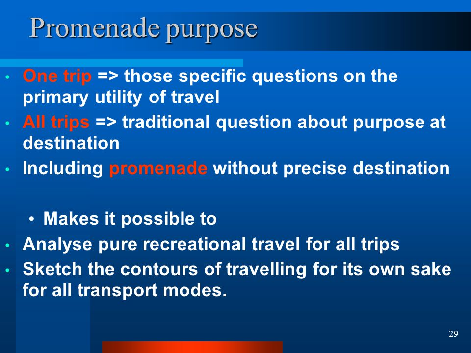 29 Promenade purpose One trip => those specific questions on the primary utility of travel All trips => traditional question about purpose at destination Including promenade without precise destination Makes it possible to Analyse pure recreational travel for all trips Sketch the contours of travelling for its own sake for all transport modes.