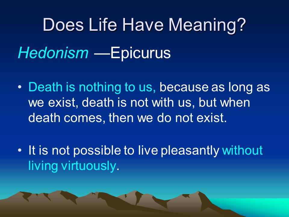 Does Life Have Meaning? Hedonism —Epicurus Death is nothing to us, because as long as we exist, death is not with us, but when death comes, then we do