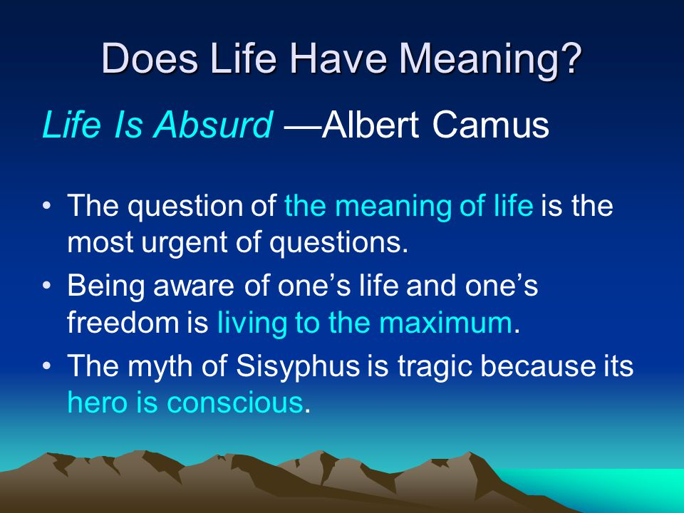 Does Life Have Meaning? Life Is Absurd —Albert Camus The question of the meaning of life is the most urgent of questions. Being aware of one's life an