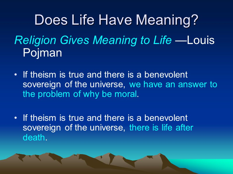 Does Life Have Meaning? Religion Gives Meaning to Life —Louis Pojman If theism is true and there is a benevolent sovereign of the universe, we have an