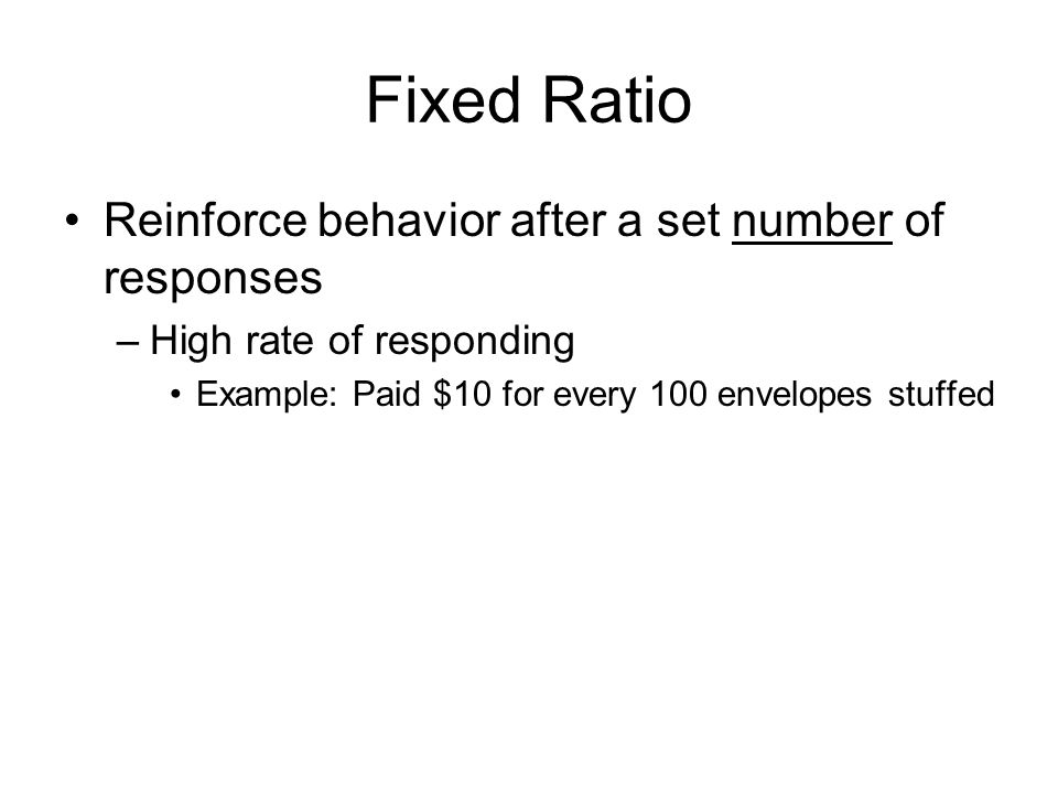 Fixed Ratio Reinforce behavior after a set number of responses –High rate of responding Example: Paid $10 for every 100 envelopes stuffed