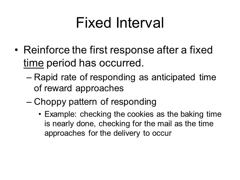 Fixed Interval Reinforce the first response after a fixed time period has occurred.