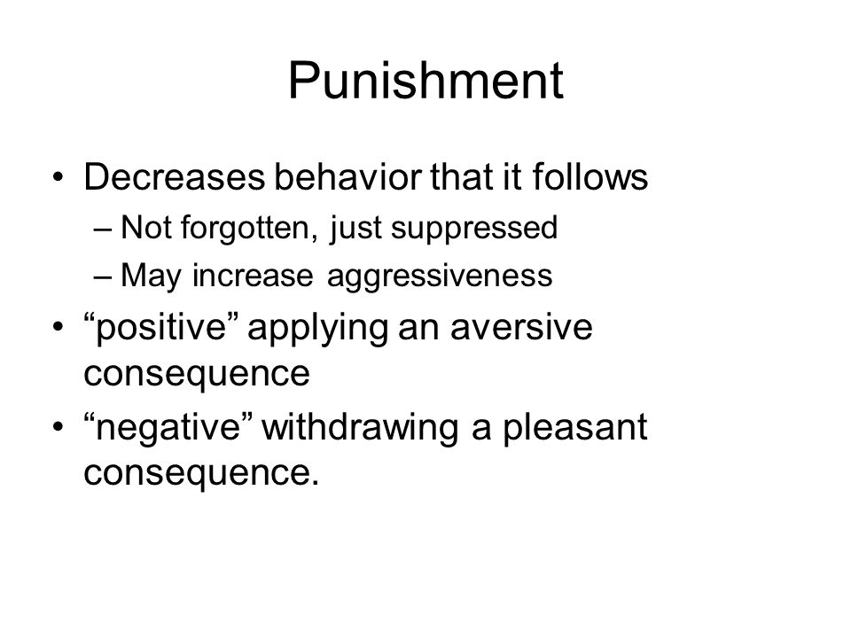 Punishment Decreases behavior that it follows –Not forgotten, just suppressed –May increase aggressiveness positive applying an aversive consequence negative withdrawing a pleasant consequence.