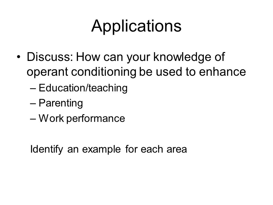 Applications Discuss: How can your knowledge of operant conditioning be used to enhance –Education/teaching –Parenting –Work performance Identify an example for each area