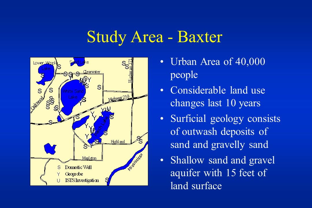 Study Area - Baxter Urban Area of 40,000 people Considerable land use changes last 10 years Surficial geology consists of outwash deposits of sand and gravelly sand Shallow sand and gravel aquifer with 15 feet of land surface