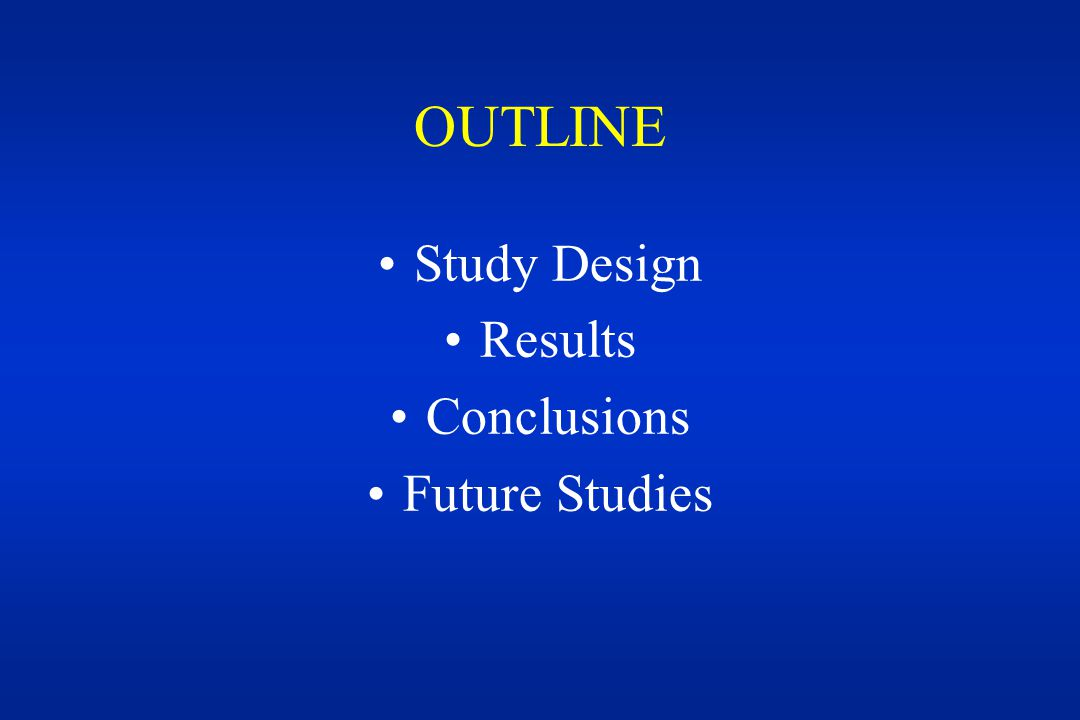 OUTLINE Study Design Results Conclusions Future Studies