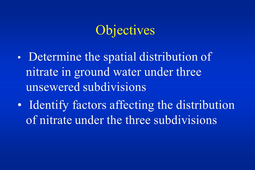 Objectives Determine the spatial distribution of nitrate in ground water under three unsewered subdivisions Identify factors affecting the distribution of nitrate under the three subdivisions