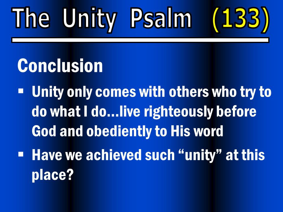 Conclusion  Unity only comes with others who try to do what I do…live righteously before God and obediently to His word  Have we achieved such unity at this place?
